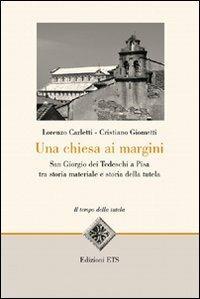 Una Chiesa ai margini. San Giorgio dei Tedeschi a Pisa tra storia materiale e storia della tutela - Lorenzo Carletti,Cristiano Giometti - 2