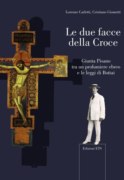 Le due facce della croce. Giunta Pisano tra un profumiere ebreo e le leggi di Bottai - Lorenzo Carletti,Cristiano Giometti - copertina