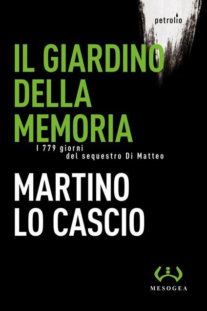 Il giardino della memoria. I 779 giorni del sequestro Di Matteo - Martino Lo Cascio - copertina