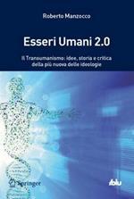 Esseri umani 2.0. Il transumanismo: idee, storia e critica della più nuova delle ideologie