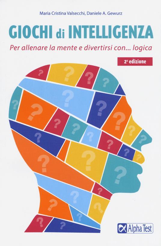 Giochi di intelligenza. Per allenare la mente e divertirsi con... logica - Maria Cristina Valsecchi,A. Gewurz Daniele - copertina