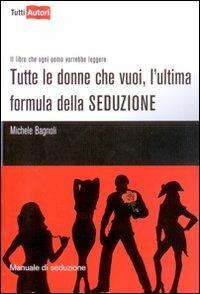 Tutte le donne che vuoi, l'ultima formula della seduzione - Michele Bagnoli - copertina