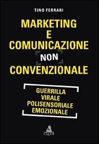 Marketing e comunicazione non convenzionale. Guerrilla, virale, polisensoriale, emozionale - Tino Ferrari - copertina