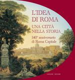 L' idea di Roma. Una città nella storia. 140° anniversario di Roma Capitale