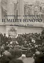 Il Milite Ignoto. Da Aquileia a Roma. 4 novembre 1921-4 novembre 2011 . Catalogo della mostra