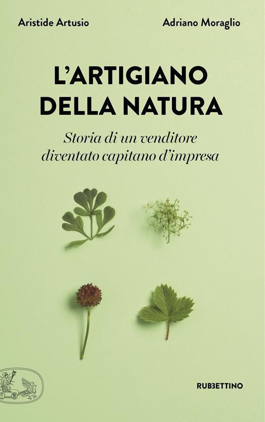 L' artigiano della natura. Storia di un venditore diventato capitano d'impresa - Aristide Artusio,Adriano Moraglio - ebook