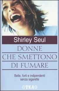 Donne che smettono di fumare. Belle, forti e indipendenti senza sigarette - Shirley Seul - copertina