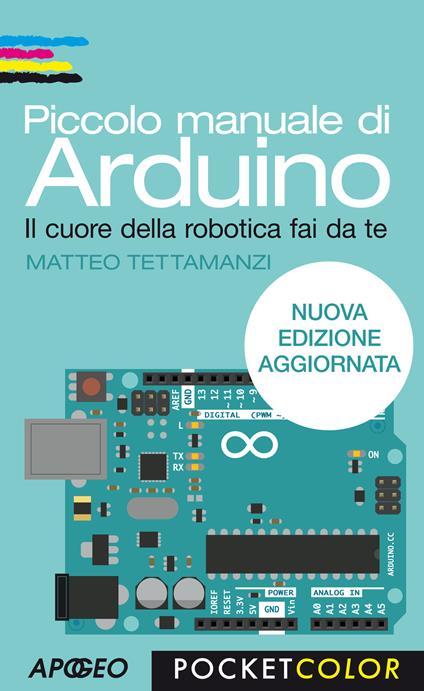 Piccolo manuale di Arduino. Il cuore della robotica fai da te - Matteo Tettamanzi - ebook