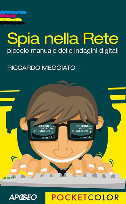 Spia nella rete. Piccolo manuale delle indagini digitali - Riccardo Meggiato - ebook