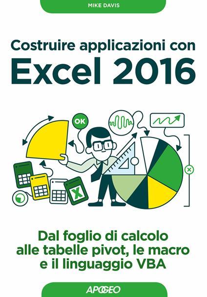 Costruire applicazioni con Excel 2016. Dal foglio di calcolo alle tabelle pivot, le macro e il linguaggio VBA - Mike Davis - ebook
