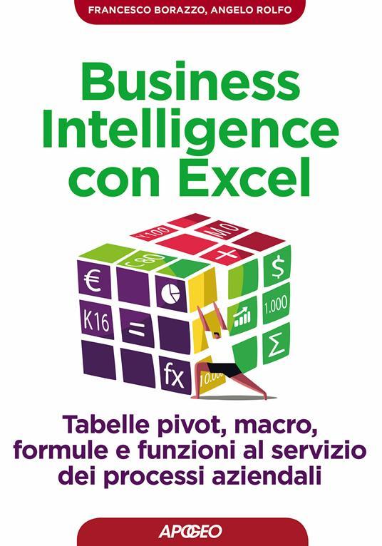 Business intelligence con Excel. Tabelle pivot, macro, formule e funzioni al servizio dei processi aziendali - Francesco Borazzo,Angelo Rolfo - ebook