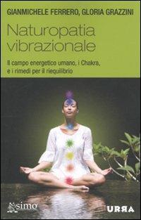 Naturopatia vibrazionale. Il campo energetico umano, i Chakra, e i rimedi per il riequilibrio - Gianmichele Ferrero,Gloria Grazzini - copertina