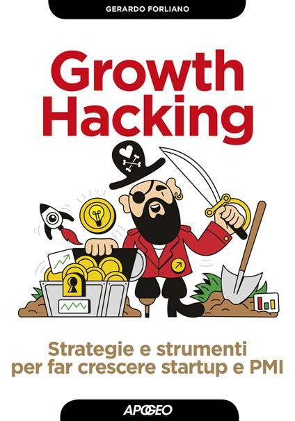 Growth hacking. Strategie e strumenti per far crescere startup e PMI - Gerardo Forliano - copertina