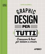 Graphic design per tutti. Conoscere le basi per iniziare a creare