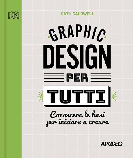 Graphic design per tutti. Conoscere le basi per iniziare a creare - Cath Caldwell - copertina