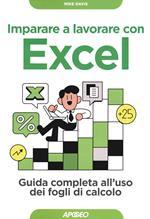Imparare a lavorare con Excel. Guida completa all'uso dei fogli di calcolo