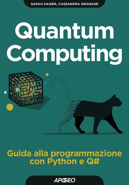 Quantum computing. Guida alla programmazione con Python e Q# - Sara Kaiser,Christopher Granade - copertina