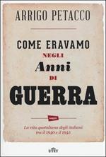 Come eravamo negli anni di guerra. La vita quotidiana degli italiani tra il 1940 e il 1945. Con e-book