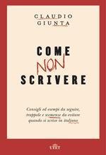 Come non scrivere. Consigli ed esempi da seguire, trappole e scemenze da evitare quando si scrive in italiano. Con ebook