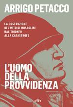 L' uomo della provvidenza. La costruzione del mito di Mussolini dal trionfo alla catastrofe