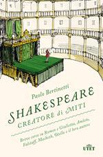 Shakespeare creatore di miti. Breve corso su Romeo e Giulietta, Amleto, Falstaff, Macbeth, Otello e il loro autore