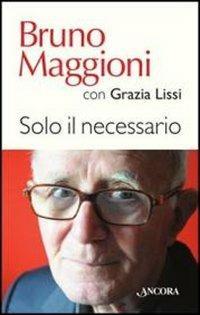Solo il necessario - Bruno Maggioni,Grazia Lissi - copertina