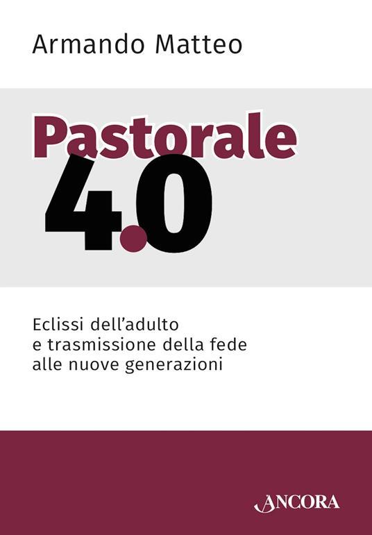 Pastorale 4.0. Eclissi dell'adulto e trasmissione della fede alle nuove generazioni - Armando Matteo - ebook
