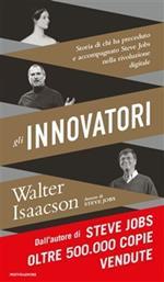 Gli innovatori. Storia di chi ha preceduto e accompagnato Steve Jobs nella rivoluzione digitale