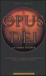 Opus Dei. La vera storia. I segreti della forza più controversa nella Chiesa Cattolica