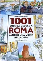 1001 cose da vedere a Roma almeno una volta nella vita. Il modo più originale, curioso e divertente per scoprire i luoghi che dopo millenni di storia fanno grande ancora oggi la città eterna