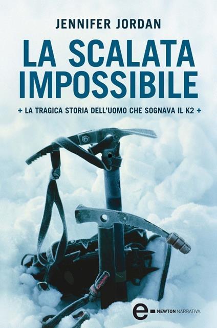 La scalata impossibile. La tragica storia dell'uomo che sognava il K2 - Jennifer Jordan,M. Stiatti - ebook
