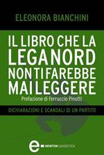 Il libro che la Lega Nord non ti farebbe mai leggere. Dichiarazioni e scandali di un partito