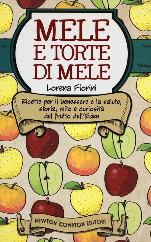 Mele e torte di mele. Ricette per il benessere e la salute, storia, mito e curiosità del frutto dell'Eden - Lorena Fiorini - copertina