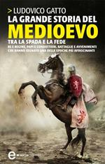 La grande storia del Medioevo. Tra la spada e la fede