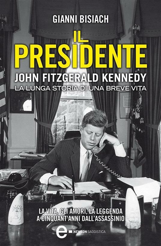 Il presidente. John Fitzgerald Kennedy. La lunga storia di una breve vita - Gianni Bisiach - ebook