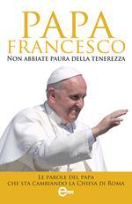 Non abbiate paura della tenerezza. Le parole del papa che sta cambiando la Chiesa di Roma