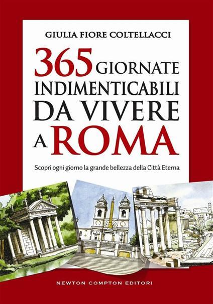 365 giornate indimenticabili da vivere a Roma. Scopri ogni giorno la grande bellezza della Città Eterna - Giulia Fiore Coltellacci - ebook