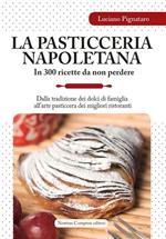 La pasticceria napoletana in 300 ricette da non perdere. Dalla tradizione dei dolci di famiglia all'arte pasticcera dei migliori ristoranti