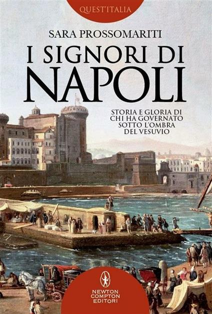 I signori di Napoli. Storia e gloria di chi ha governato sotto l'ombra del Vesuvio - Sara Prossomariti - ebook