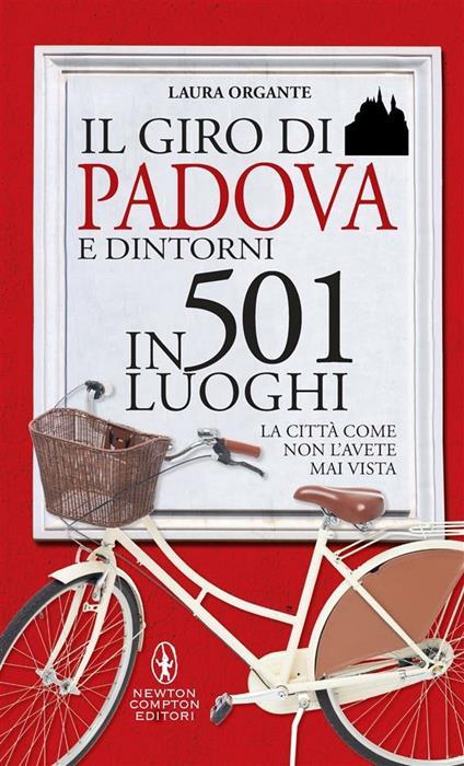 Il giro di Padova in 501 luoghi. La città come non l'avete mai vista - Laura Organte,S. Ficca - ebook