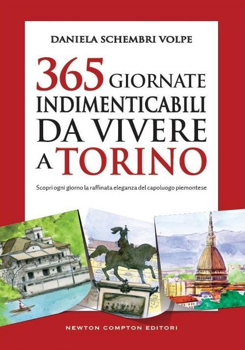 365 giornate indimenticabili da vivere a Torino. Scopri ogni giorno la raffinata eleganza del capoluogo piemontese - Daniela Schembri Volpe - copertina