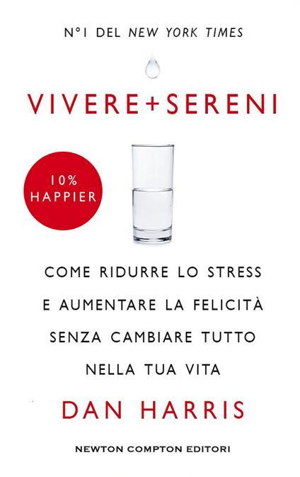 Vivere + sereni. Come ridurre lo stress e aumentare la felicità senza cambiare tutto nella tua vita - Dan Harris,C. De Pascale - ebook