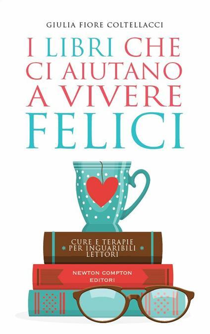 I libri che ci aiutano a vivere felici. Cure e terapie per inguaribili lettori - Giulia Fiore Coltellacci - ebook