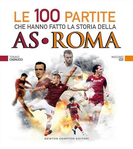 Le 100 partite che hanno fatto la storia della AS Roma - Tonino Cagnucci,Massimo Izzi - ebook
