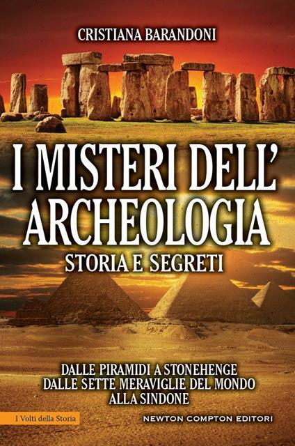I misteri dell'archeologia. Storia e segreti. Dalle piramidi a Stonehenge dalle sette meraviglie del mondo alla Sindone - Cristiana Barandoni - ebook