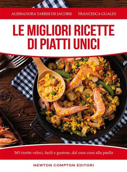Le migliori ricette di piatti unici. 365 ricette veloci, facili e gustose dal cous cous alla paella - Francesca Gualdi,Alessandra Tarissi De Jacobis - ebook