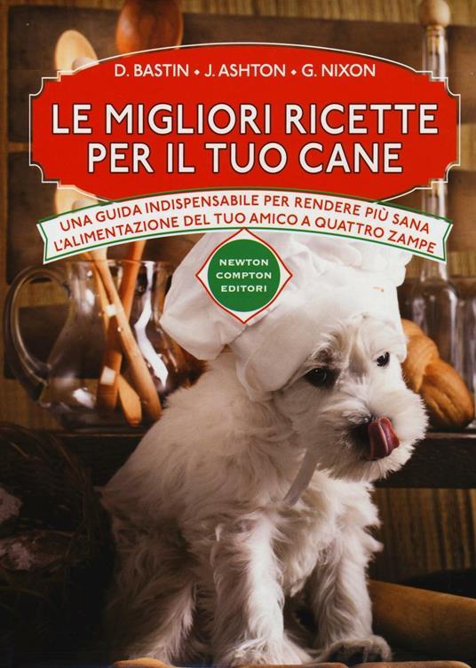 Le migliori ricette per il tuo cane - David Bastin,Jennifer Ashton,Grant Nixon - copertina