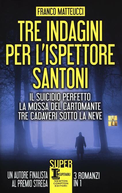 Tre indagini per l'ispettore Santoni: Il suicidio perfetto-La mossa del cartomante-Tre cadaveri sotto la neve - Franco Matteucci - copertina
