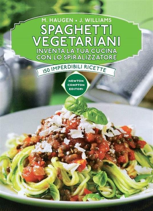 Spaghetti vegetariani. Inventa la tua cucina con lo spiralizzatore - Marilyn Haugen,Jennifer Williams,A. Russo - ebook