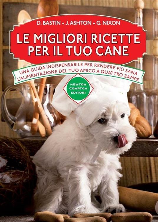 Le migliori ricette per il tuo cane - S. Michetti,Jennifer Ashton,David Bastin,Grant Nixon - ebook